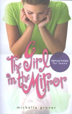 The Girl in the Mirror: Reflections for Teens   -     By: Michelle Grover