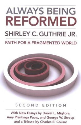 Always Being Reformed: Faith for a Fragmented World (Second Edition)  -     By: Shirley C. Guthrie Jr.
