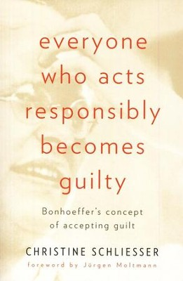 Everyone Who Acts Responsibly Becomes Guilty: Bonhoeffer's Concept of Accepting Guilt  -     By: Christine Schliesser