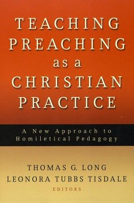 Teaching Preaching as a Christian Practice: A New Approach to Homiletic Pedagogy  -     By: Thomas G. Long, Leonora Tubbs Tisdale