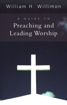 A Guide to Preaching and Leading Worship  -     By: William H. Willimon