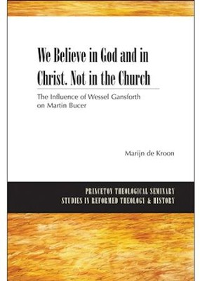 We Believe in God and in Christ, Not in the Church: The Influence of Wessel Gansfort on Martin Bucer  -     By: Marijn de Kroon