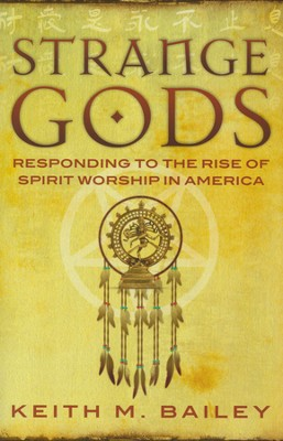 Strange Gods: Responding to the Rise of Spirit Worship in America  -     By: Keith M. Bailey