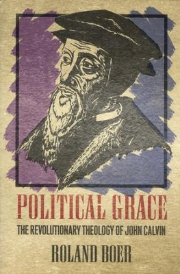 Political Grace: The Revolutionary Theology of John Calvin  -     By: Roland Boer