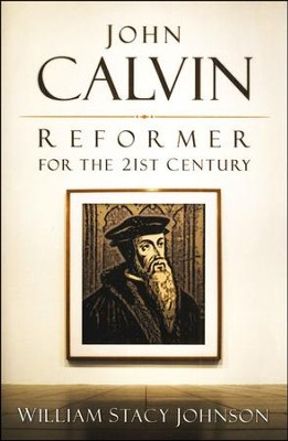 John Calvin: Reformer for the 21st Century   -     By: William Johnson