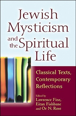 Jewish Mysticism and the Spiritual Life: Classical Texts, Contemporary Reflections  -     By: Rabbi Or N. Rose, Dr. Eitan Fishbane, Dr. Lawrence Fine