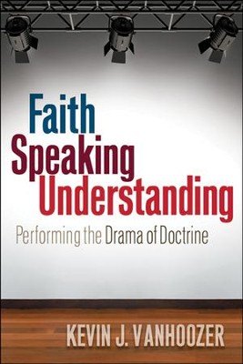 Faith Speaking Understanding: Performing the Drama of Doctrine  -     By: Kevin J. Vanhoozer