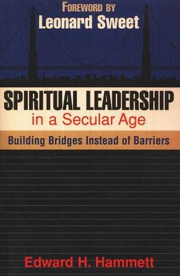 Spiritual Leadership in a Secular Age: Building Bridges Instead of Barriers  -     By: Edward H. Hammett