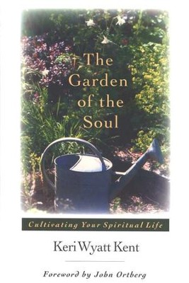 The Garden of the Soul: Cultivating Your Spiritual Life  -     By: Keri Wyatt Kent
