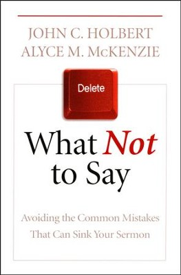 What Not to Say: Avoiding the Common Mistakes That Can Sink Your Sermon  -     By: John C. Holbert, Alyce M. McKenzie