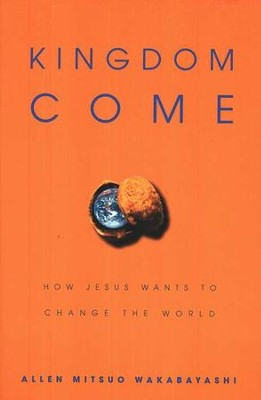 Kingdom Come: How Jesus Wants to Change the World  -     By: Allen Mitsuo Wakabayashi