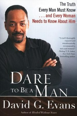 Dare to Be a Man: The Truth Every Man Must Know and Every Woman Needs to Know About Him  -     By: David G. Evans