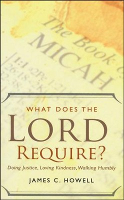 What Does the Lord Require?: Doing Justice, Loving Kindness, and Walking Humbly  -     By: James C. Howell