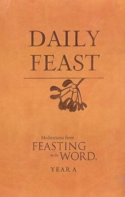 Daily Feast: Meditations from Feasting on the Word, Year A  -     By: Kathleen Long Bostrom, Elizabeth F. Caldwell, Jana Riess