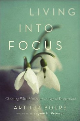 Living into Focus: Choosing What Matters in an Age of Distractions - eBook  -     By: Arthur Boers
