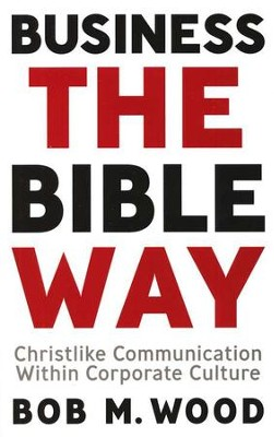 Business the Bible Way: Christlike Communication Within Corporate Culture  -     By: Bob M. Wood
