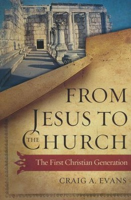 From Jesus to the Church: The First Christian Generation  -     By: Craig A. Evans