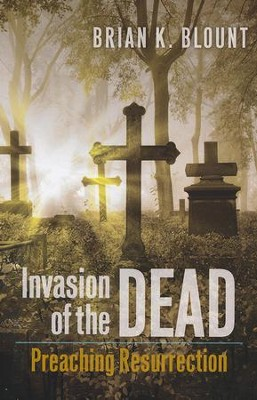 Invasion of the Dead: Preaching Resurrection  -     By: Brian K. Blount