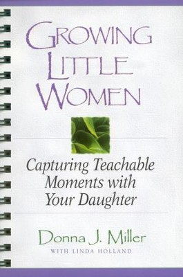 Growing Little Women: Capturing Teachable Moments with  Your Daughter  -     By: Donna Miller, Linda Holland