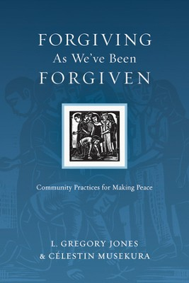 Forgiving As We've Been Forgiven: Community Practices for Making Peace - PDF Download  [Download] -     By: L. Gregory Jones, Celestin Musekura