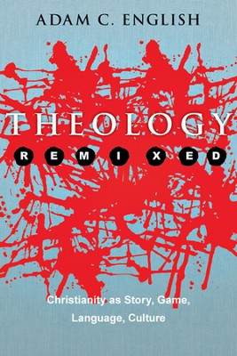Theology Remixed: Christianity as Story, Game, Language, Culture - PDF Download  [Download] -     By: Adam C. English