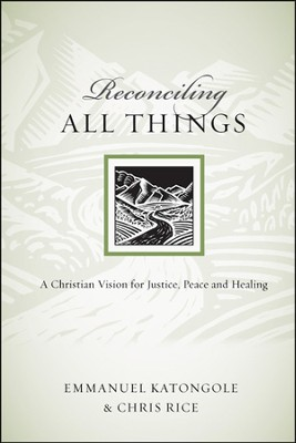 Reconciling All Things: A Christian Vision for Justice, Peace and Healing - PDF Download  [Download] -     By: Emmanuel Katongole, Chris Rice