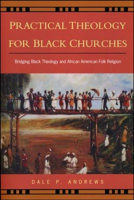 Practical Theology for Black Churches: Bridging Black Theology and African American Religion  -     By: Dale P. Andrews