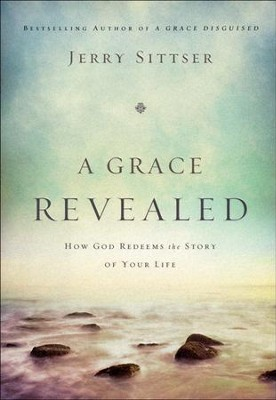 A Grace Revealed: How God Redeems the Story of Your Life  -     By: Jerry Sittser