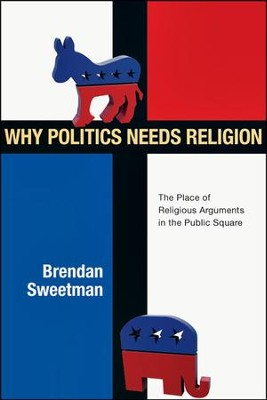 Why Politics Needs Religion: The Place of Religious Arguments in the Public Square - PDF Download  [Download] -     By: Brendan Sweetman