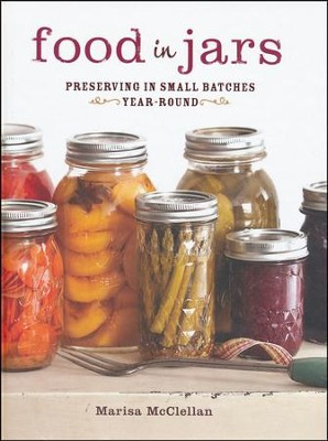 Food in Jars Preserving in Small Batches Year Round  -     By: Marisa McClellan