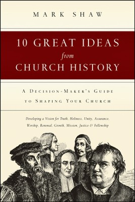 10 Great Ideas from Church History: A Decision-Maker's Guide to Shaping Your Church - PDF Download  [Download] -     By: Mark Shaw
