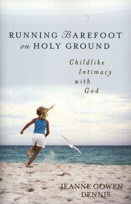 Running Barefoot on Holy Ground: Childlike Intimacy with God  -     By: Jeanne Gowen Dennis