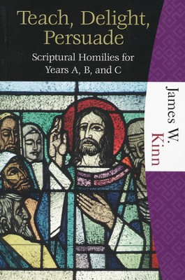 Teach, Delight, Persuade: Scriptural Homilies for Years A, B, and C  -     By: James W. Kinn