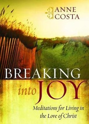 Breaking into Joy: Meditations for Living in the Love of Christ  -     By: Anne Costa