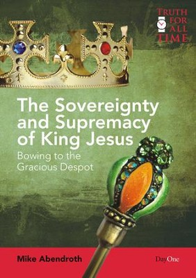The Sovereignty and Supremacy of King Jesus: Bowing to the Gracious Despot  -     By: Mike Abendroth