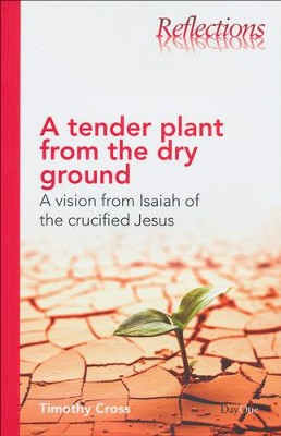 A Tender Plant From the Dry Ground: A Vision from Isaiah of the Crucified Jesus  -     By: Timothy Cross