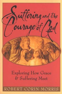 Suffering and the Courage of God: Exploring How Grace  and Suffering Meet  -     By: Robert Corin Morris