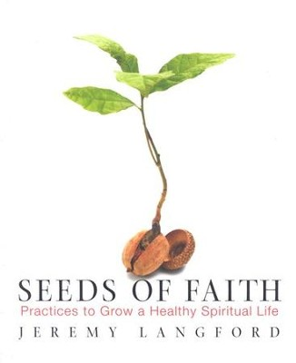 Seeds of Faith: Practices to Grow a Healthy Spiritual Life  -     By: Jeremy Langford