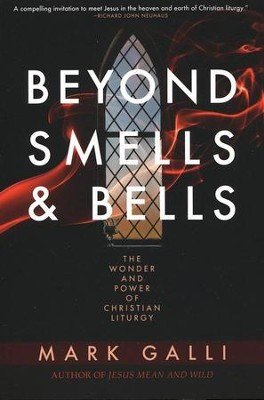 Beyond Smells & Bells: The Wonder and Power of Christian Liturgy  -     By: Mark Galli