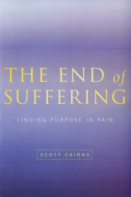 The End of Suffering: Finding Purpose in Pain  -     By: Scott Cairns