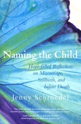 Naming the Child: Hope-filled Reflections on Miscarriage, Stillbirth and Infant Death  -     By: Jenny Schroedel