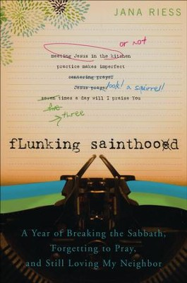 Flunking Sainthood: A Year of Breaking the Sabbath, Forgetting to Pray, and Still Loving My Neighbor  -     By: Jana Riess