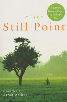 At the Still Point: A Literary Guide to Prayer in Ordinary Time  -     By: Sarah Arthur