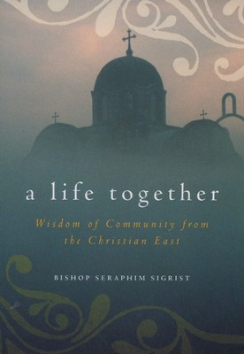 A Life Together: Wisdom of Community from the Christian East  -     By: Seraphim Sigrist