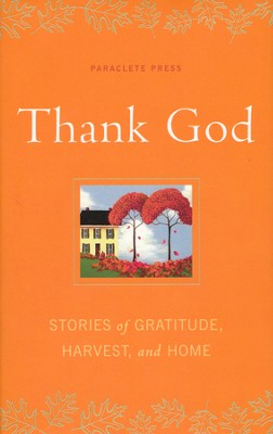 Thank God: Stories of Gratitude, Harvest, and Home   -     By: Paraclete Press