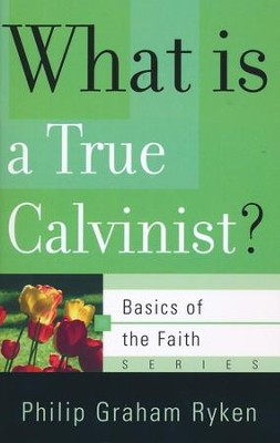 What Is a True Calvinist? (Basics of the Faith)  -     By: Philip Graham Ryken