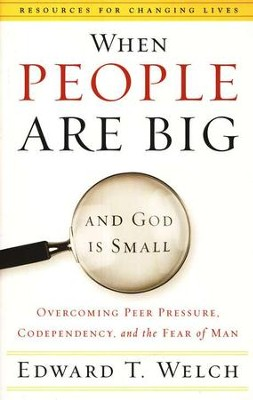 When People Are Big and God Is Small: Overcoming Peer Pressure, Codependency, and the Fear of Man  -     By: Edward T. Welch