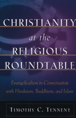 Christianity at the Religious Roundtable: Evangelicalism in Conversation with Hinduism, Buddhism, and Islam  -     By: Timothy C. Tennent