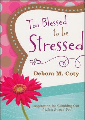 Too Blessed to Be Stressed: Inspiration for Climbing Out of Life's Stress-Pool  -     By: Debora Coty