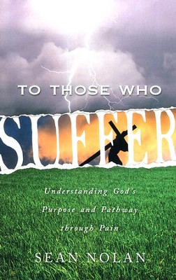To Those Who Suffer: Understanding God's purpose and pathway through pain  -     By: Sean Nolan